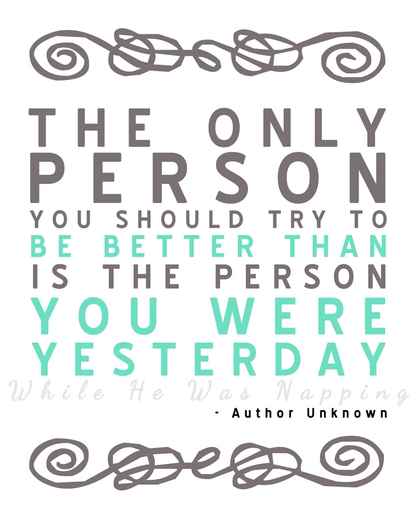 The only person you should try to be better than is the person you were yesterday